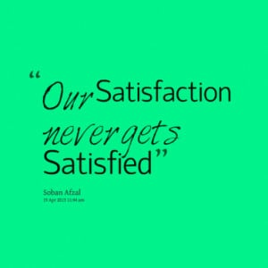 our satisfaction never gets satisfied quotes from soban afzal ...