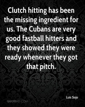 Clutch hitting has been the missing ingredient for us. The Cubans are ...