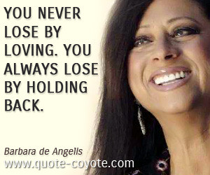 Barbara De Angelis quotes You never lose by loving You always lose