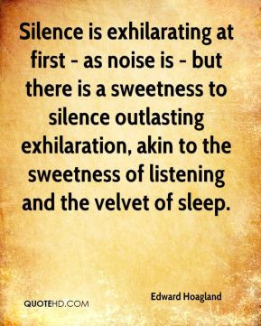 Edward Hoagland - Silence is exhilarating at first - as noise is - but ...