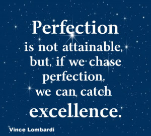 ... attainable but, if we strive for perfection, we can catch excellence