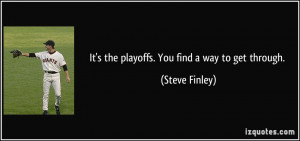 It's the playoffs. You find a way to get through. - Steve Finley