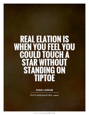 Real elation is when you feel you could touch a star without standing ...