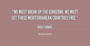 We must break up the eurozone. We must set those Mediterranean ...