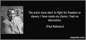The artist must elect to fight for freedom or slavery. I have made my ...