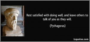 ... doing well, and leave others to talk of you as they will. - Pythagoras
