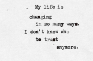 ... life is changing in so many ways. i don't know who to trust anymore