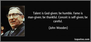... -given; be thankful. Conceit is self-given; be careful. - John Wooden