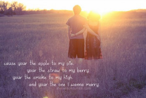 ... , you're the smoke to my high, and you're the one I wanna marry