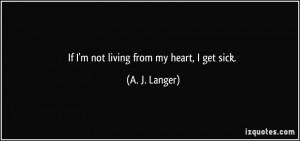 If I'm not living from my heart, I get sick. - A. J. Langer