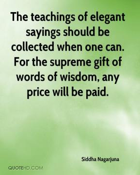 The teachings of elegant sayings should be collected when one can. For ...