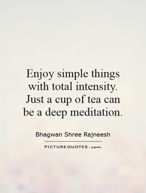 simple things with total intensity. Just a cup of tea can be a deep ...