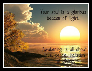 Your soul is a glorious beacon of light. Awakening is all about love ...