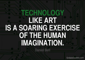 Technology, like art, is a soaring exercise of the human imagination.