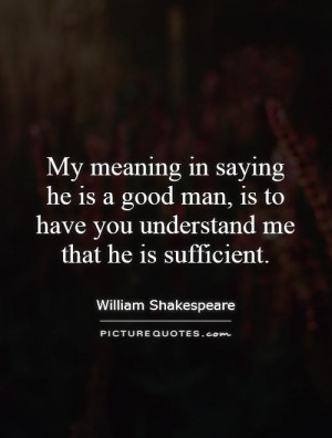 My meaning in saying he is a good man, is to have you understand me ...