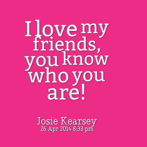 Quotes Picture: i love my friends, you know who you are!