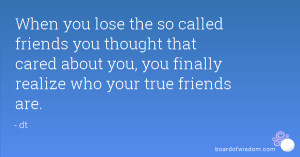... that cared about you, you finally realize who your true friends are