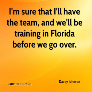 sure that I'll have the team, and we'll be training in Florida ...