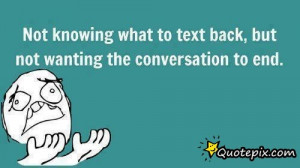Not Knowing What To Text Back, But Not Wanting The Conversation To End ...