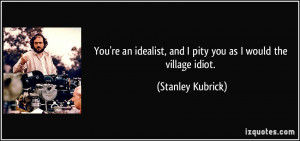 ... , and I pity you as I would the village idiot. - Stanley Kubrick