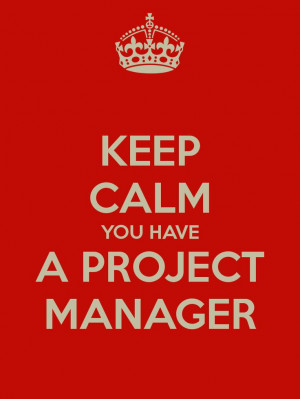 KEEP CALM YOU HAVE A PROJECT MANAGER