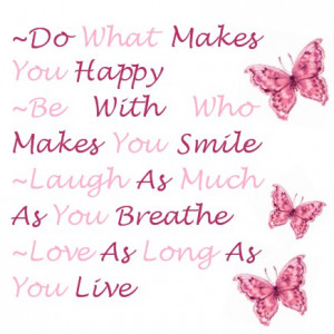 makes you happy. Be with who makes you smile. Laugh as much as you ...