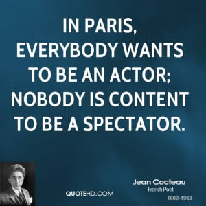 In Paris, everybody wants to be an actor; nobody is content to be a ...