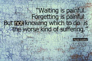 ... painful. But not knowing which to do is the worse kind of suffering