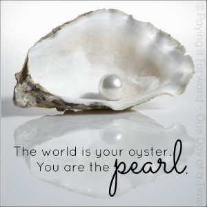How about, The world is my oyster, You are my pearl.
