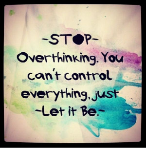 Over Thinking Quotes Stop over thinking, let it be