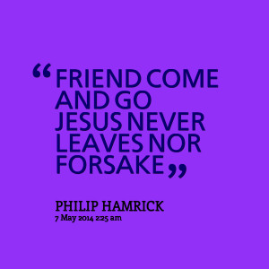 Quotes Picture: friend come and go jesus never leaves nor forsake