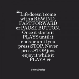 Life doesn't come with a REWIND, FAST FORWARD or PAUSE BUTTON. Once it ...