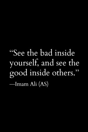 See the bad inside yourself, and see the good inside others. -Imam Ali ...