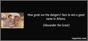 ... the dangers I face to win a good name in Athens. - Alexander the Great