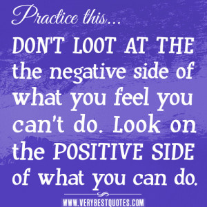DON'T LOOT AT THE the negative side of what you feel you can't do ...