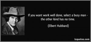 If you want work well done, select a busy man - the other kind has no ...