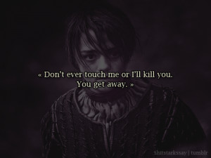 "Don't ever touch me,"" Arya shouted, ""or I'll kill you. You get ..."