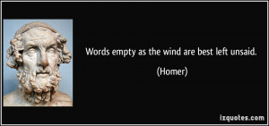 Words empty as the wind are best left unsaid. - Homer