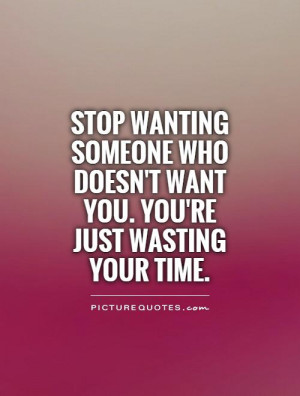 ... who doesn't want you. You're just wasting your time Picture Quote #1