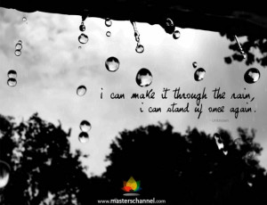 can make it through the rain, I can stand up once again.