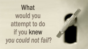 What Would You Attempt To Do If You Knew You Could Not Fail?'