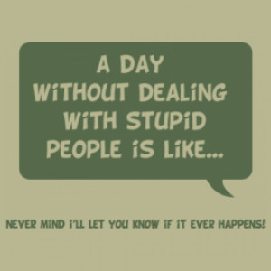 Day Without Dealing With Stupid People is like.. Never mind i´ll ...