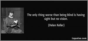 ... worse than being blind is having sight but no vision. - Helen Keller