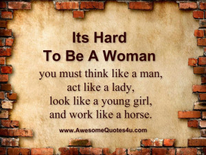Its Hard To Be A Woman you must think like a man, act like a lady ...