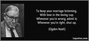 ... you're wrong, admit it; Whenever you're right, shut up. - Ogden Nash