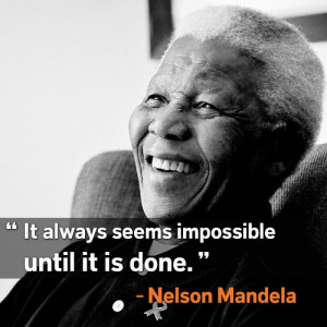 It always seems impossible until it is done.