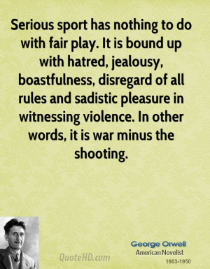 george-orwell-sports-quotes-serious-sport-has-nothing-to-do-with-fair ...