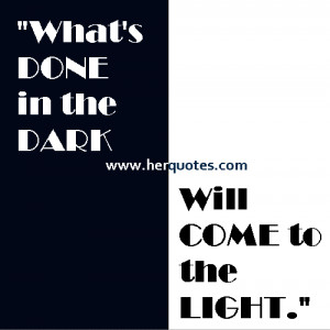 What's DONE in the DARK, Will COME to the LIGHT.""