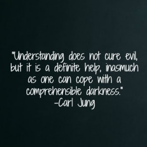 Understanding does not cure evil, but it is a definite help, inasmuch ...