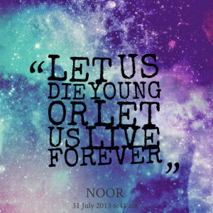 Quotes Picture: let us die young or let us live forever